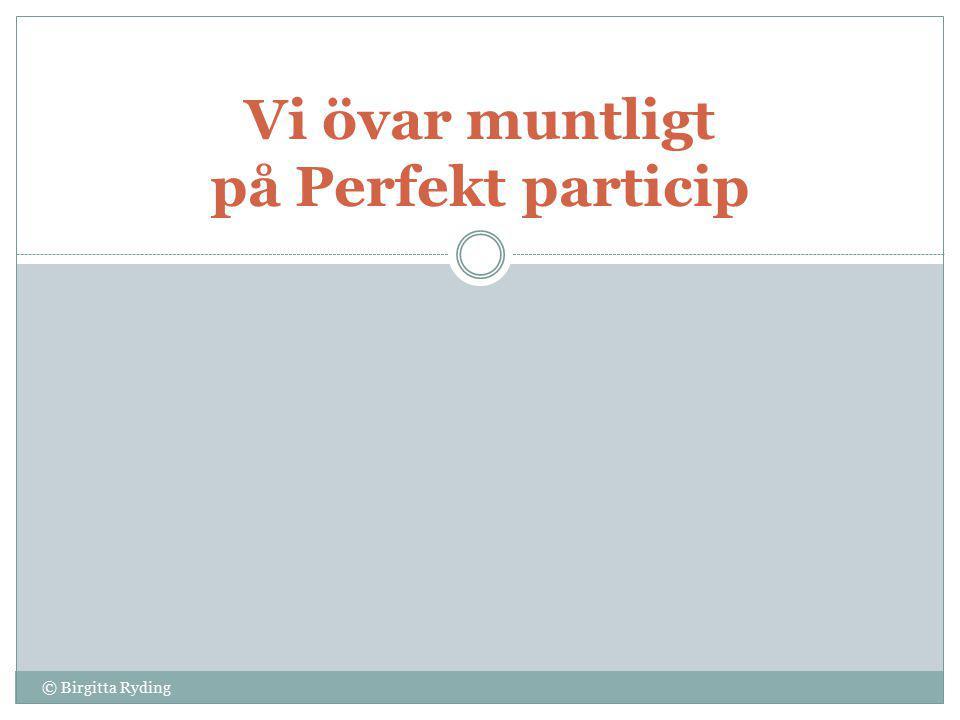 Ändelserna för Perfekt particip Gruppenettflera 1 (måla) -d-t-de 2a (slänga) -d-t-da 2b (köpa) -t -ta 3 (sy) -dd-tt-dda 4 (skriva) -en-et-na © Birgitta Ryding