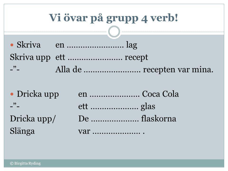 Vi övar på grupp 4 verb. © Birgitta Ryding Skrivaen …………………….