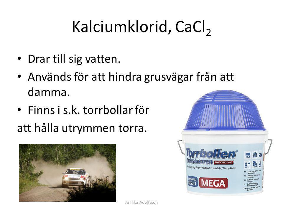 Kalciumklorid, CaCl 2 Drar till sig vatten. Används för att hindra grusvägar från att damma. Finns i s.k. torrbollar för att hålla utrymmen torra. Ann