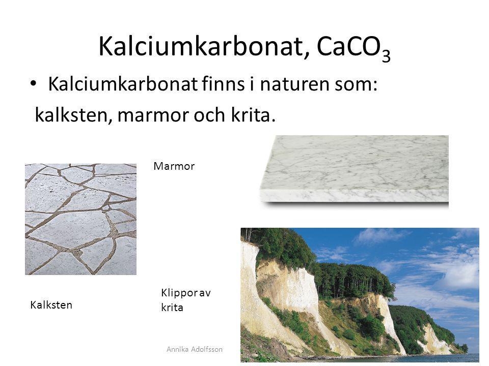 Kalciumkarbonat, CaCO 3 Kalciumkarbonat finns i naturen som: kalksten, marmor och krita. Kalksten Marmor Klippor av krita Annika Adolfsson