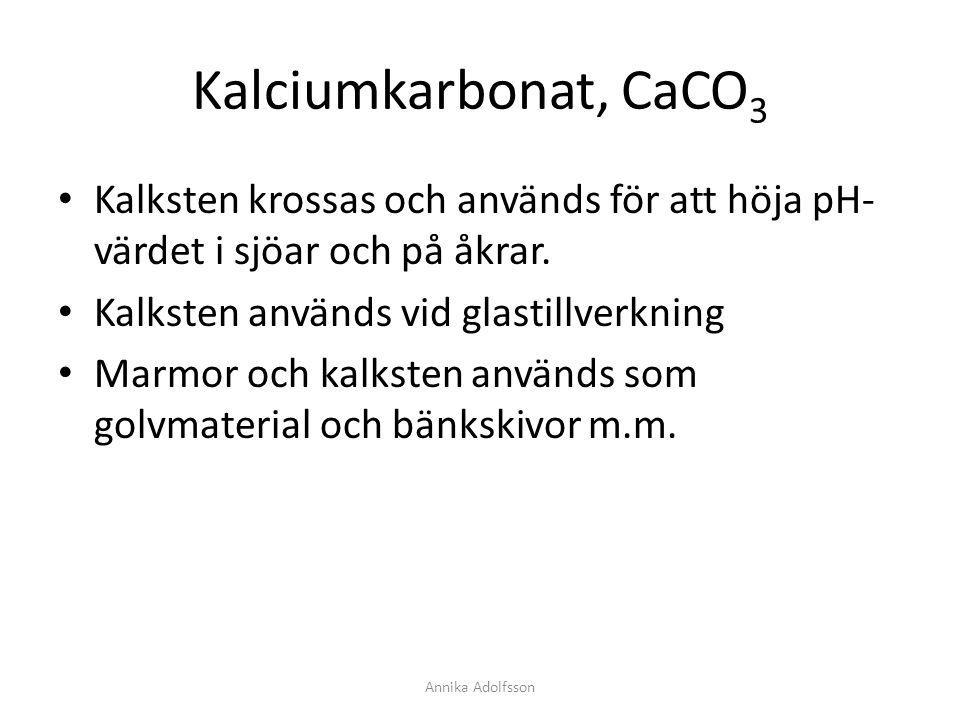 Kalciumkarbonat, CaCO 3 Kalksten krossas och används för att höja pH- värdet i sjöar och på åkrar. Kalksten används vid glastillverkning Marmor och ka