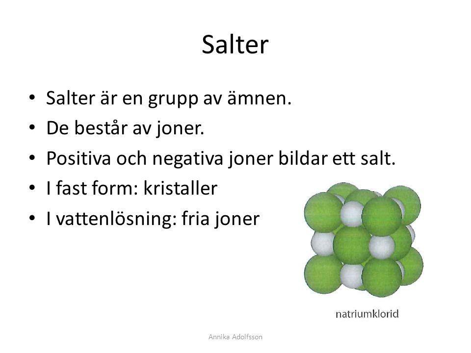 Salter Salter är en grupp av ämnen. De består av joner. Positiva och negativa joner bildar ett salt. I fast form: kristaller I vattenlösning: fria jon