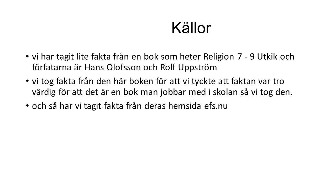 Källor vi har tagit lite fakta från en bok som heter Religion 7 - 9 Utkik och förfatarna är Hans Olofsson och Rolf Uppström vi tog fakta från den här
