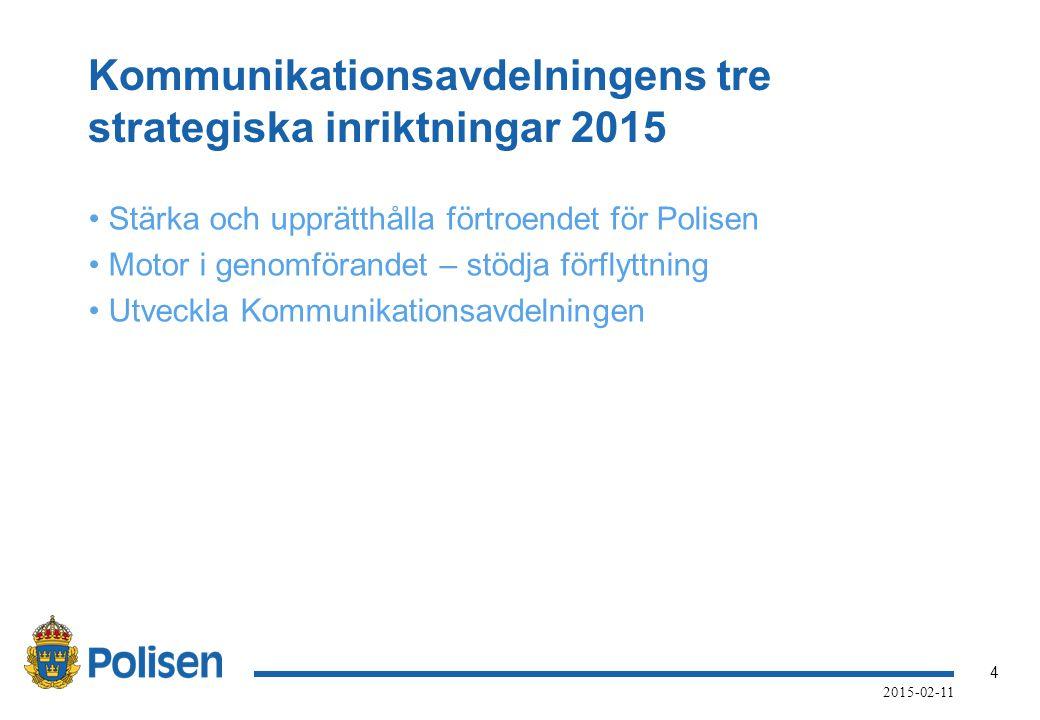 4 2015-02-11 Kommunikationsavdelningens tre strategiska inriktningar 2015 Stärka och upprätthålla förtroendet för Polisen Motor i genomförandet – stödja förflyttning Utveckla Kommunikationsavdelningen