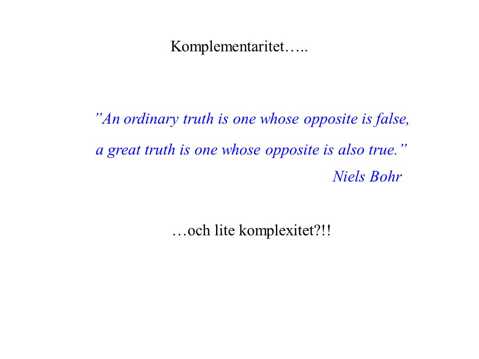 "Komplementaritet….. ""An ordinary truth is one whose opposite is false, a great truth is one whose opposite is also true."" Niels Bohr …och lite komplex"