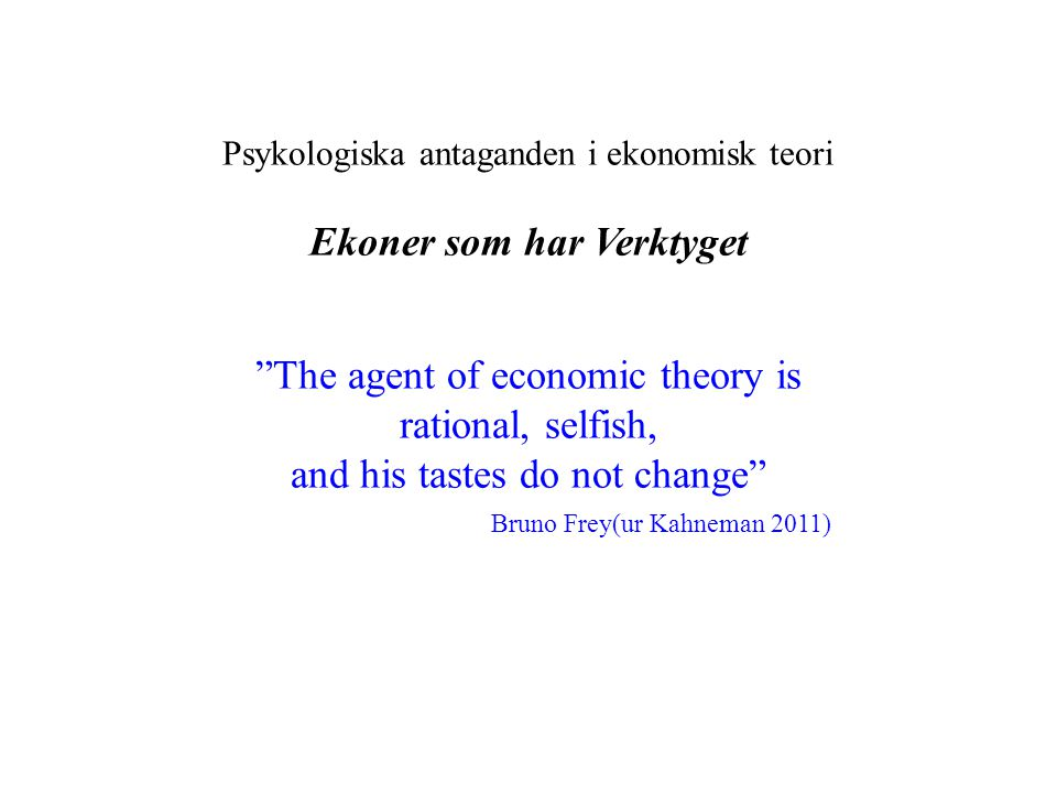 "Psykologiska antaganden i ekonomisk teori Ekoner som har Verktyget ""The agent of economic theory is rational, selfish, and his tastes do not change"" B"