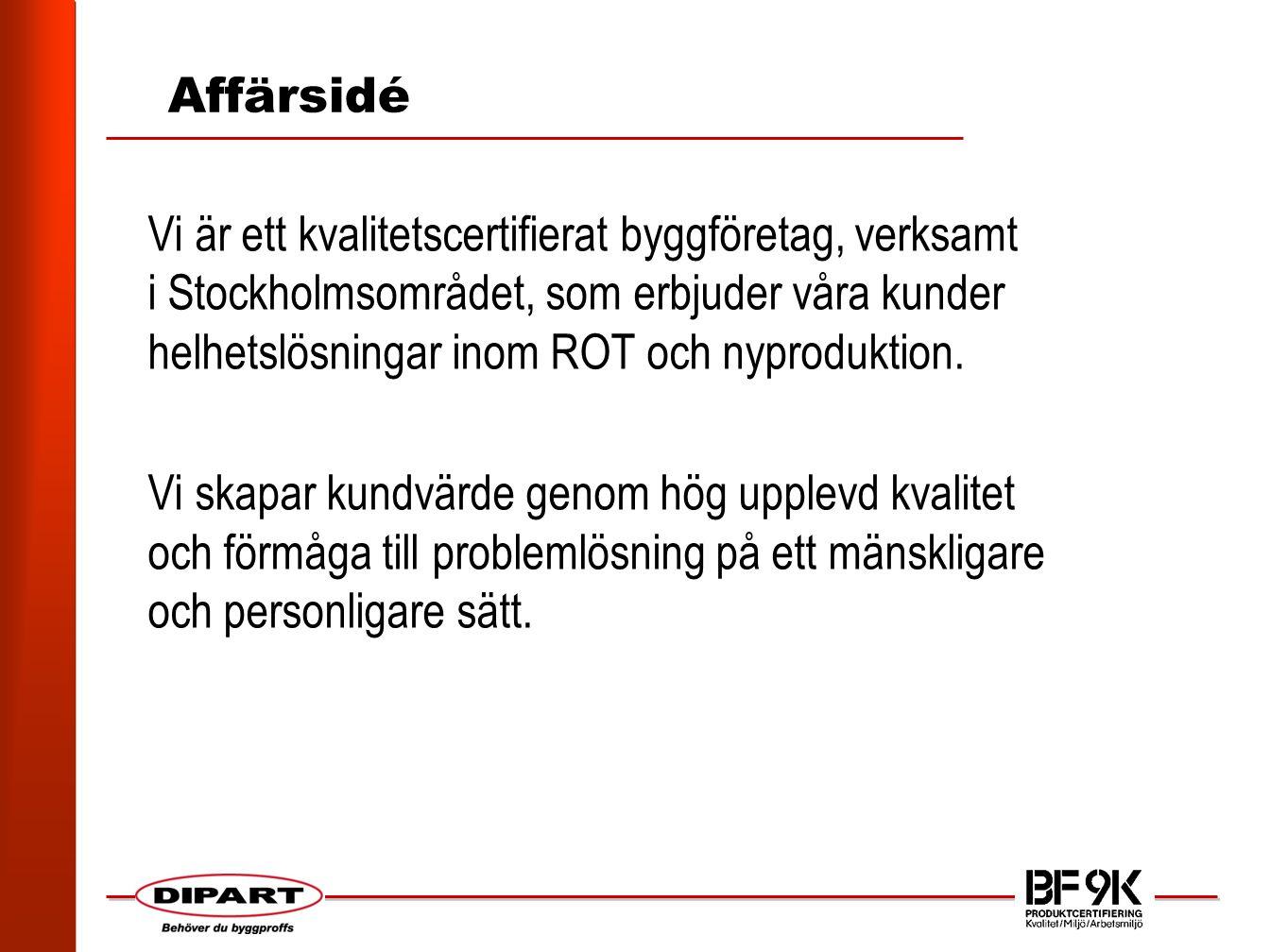 Affärsidé Vi är ett kvalitetscertifierat byggföretag, verksamt i Stockholmsområdet, som erbjuder våra kunder helhetslösningar inom ROT och nyproduktion.