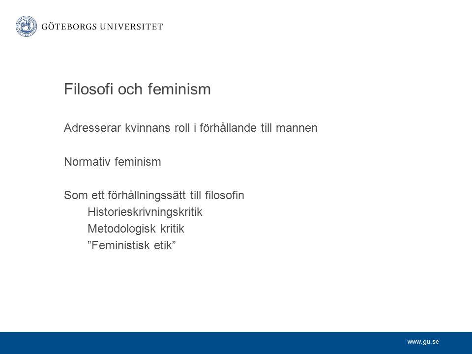 www.gu.se Filosofi och feminism Adresserar kvinnans roll i förhållande till mannen Normativ feminism Som ett förhållningssätt till filosofin Historieskrivningskritik Metodologisk kritik Feministisk etik