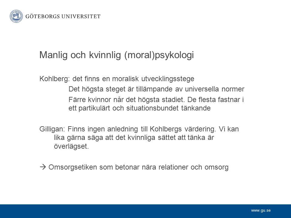 www.gu.se Manlig och kvinnlig (moral)psykologi Kohlberg: det finns en moralisk utvecklingsstege Det högsta steget är tillämpande av universella normer Färre kvinnor når det högsta stadiet.