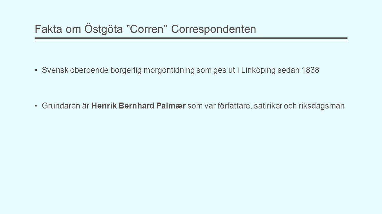 Fakta om Östgöta Corren Correspondenten Svensk oberoende borgerlig morgontidning som ges ut i Linköping sedan 1838 Grundaren är Henrik Bernhard Palmær som var författare, satiriker och riksdagsman