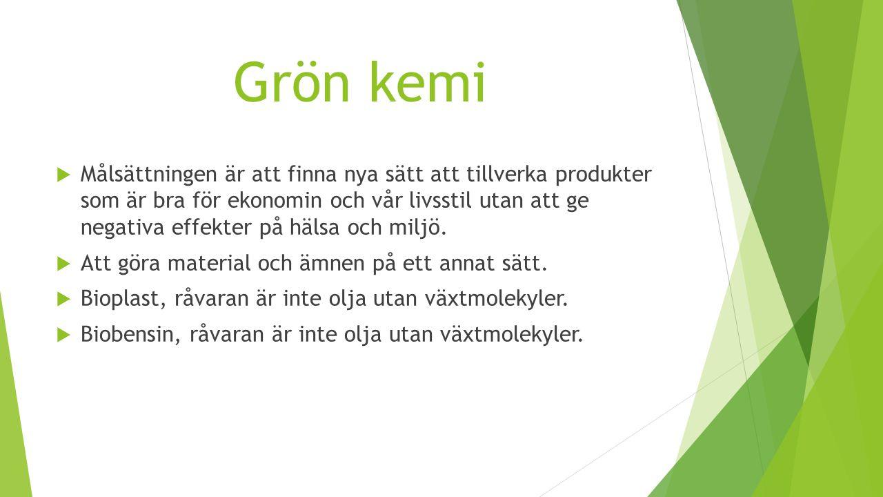 Grön kemi  Målsättningen är att finna nya sätt att tillverka produkter som är bra för ekonomin och vår livsstil utan att ge negativa effekter på häls