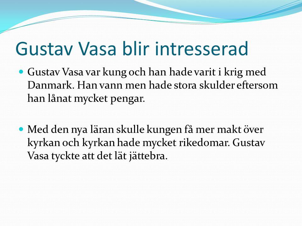 Gustav Vasa blir intresserad Gustav Vasa var kung och han hade varit i krig med Danmark. Han vann men hade stora skulder eftersom han lånat mycket pen