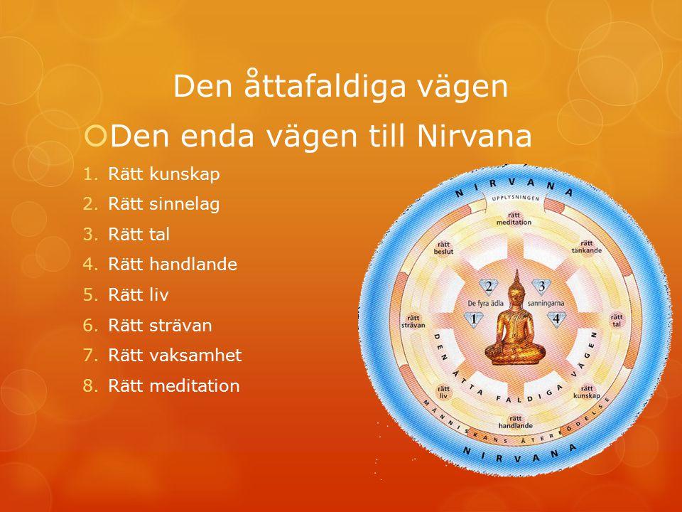 Den åttafaldiga vägen  Den enda vägen till Nirvana 1.Rätt kunskap 2.Rätt sinnelag 3.Rätt tal 4.Rätt handlande 5.Rätt liv 6.Rätt strävan 7.Rätt vaksam