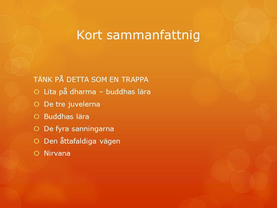 Kort sammanfattnig TÄNK PÅ DETTA SOM EN TRAPPA  Lita på dharma – buddhas lära  De tre juvelerna  Buddhas lära  De fyra sanningarna  Den åttafaldi