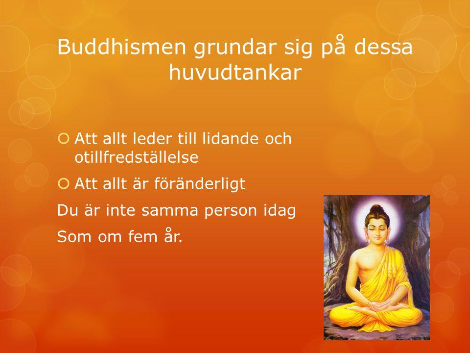 Buddhismen grundar sig på dessa huvudtankar  Att allt leder till lidande och otillfredställelse  Att allt är föränderligt Du är inte samma person id