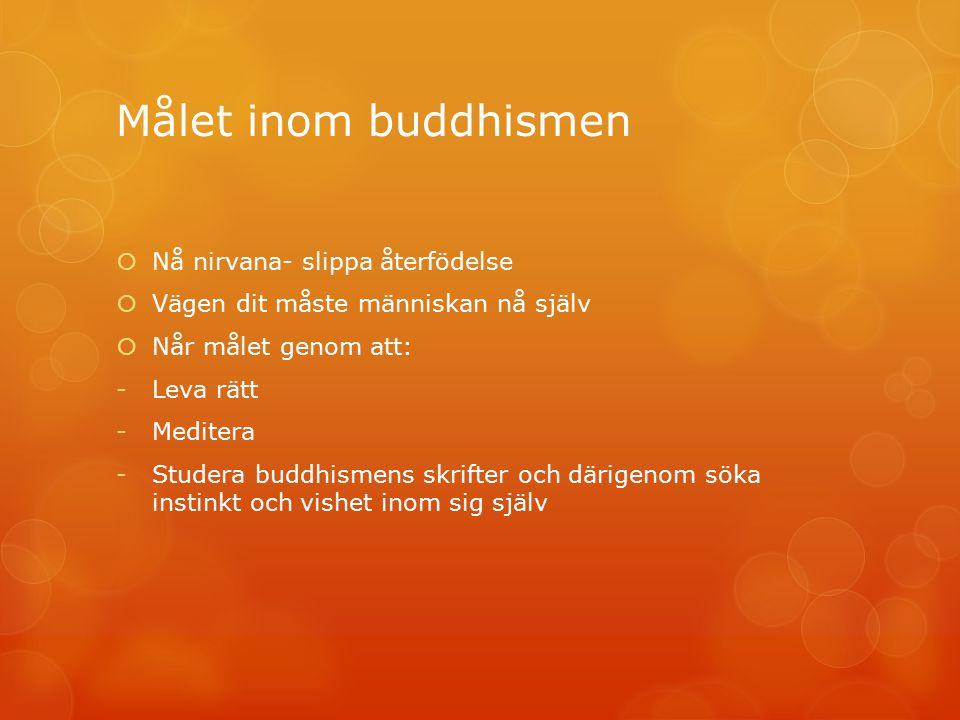 Målet inom buddhismen  Nå nirvana- slippa återfödelse  Vägen dit måste människan nå själv  Når målet genom att: -Leva rätt -Meditera -Studera buddh