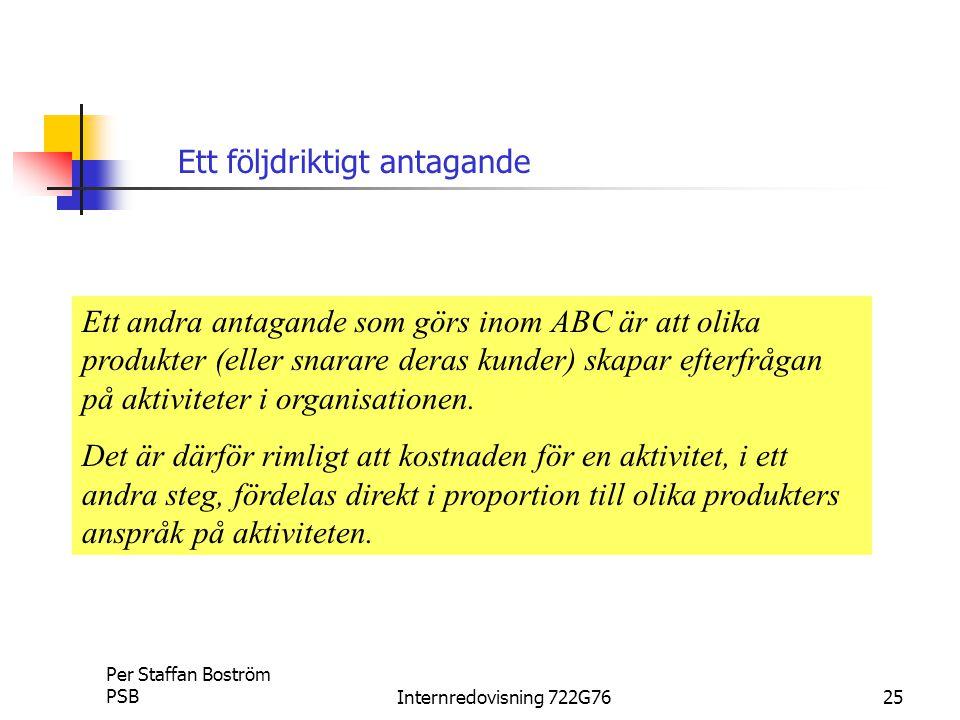 Per Staffan Boström PSBInternredovisning 722G7625 Ett andra antagande som görs inom ABC är att olika produkter (eller snarare deras kunder) skapar efterfrågan på aktiviteter i organisationen.