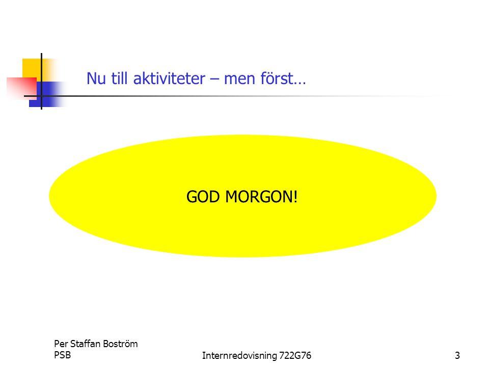 Per Staffan Boström PSBInternredovisning 722G763 GOD MORGON! Nu till aktiviteter – men först…