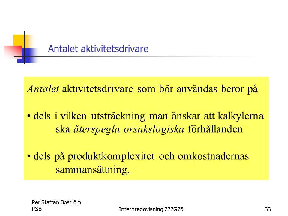 Per Staffan Boström PSBInternredovisning 722G7633 Antalet aktivitetsdrivare Antalet aktivitetsdrivare som bör användas beror på dels i vilken utsträckning man önskar att kalkylerna ska återspegla orsakslogiska förhållanden dels på produktkomplexitet och omkostnadernas sammansättning.