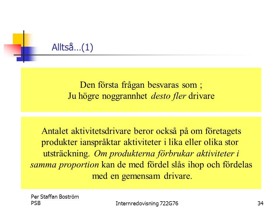 Per Staffan Boström PSBInternredovisning 722G7634 Alltså…(1) Den första frågan besvaras som ; Ju högre noggrannhet desto fler drivare Antalet aktivitetsdrivare beror också på om företagets produkter ianspråktar aktiviteter i lika eller olika stor utsträckning.