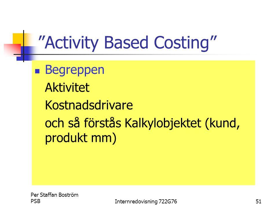 Per Staffan Boström PSBInternredovisning 722G7651 Activity Based Costing Begreppen Aktivitet Kostnadsdrivare och så förstås Kalkylobjektet (kund, produkt mm)