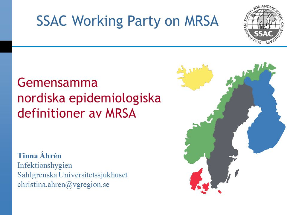 Gemensamma nordiska epidemiologiska definitioner av MRSA Tinna Åhrén Infektionshygien Sahlgrenska Universitetssjukhuset christina.ahren@vgregion.se SSAC Working Party on MRSA