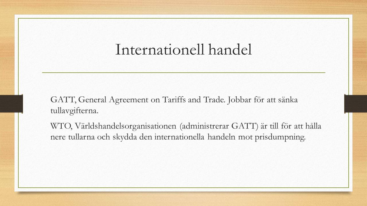Internationell handel GATT, General Agreement on Tariffs and Trade. Jobbar för att sänka tullavgifterna. WTO, Världshandelsorganisationen (administrer