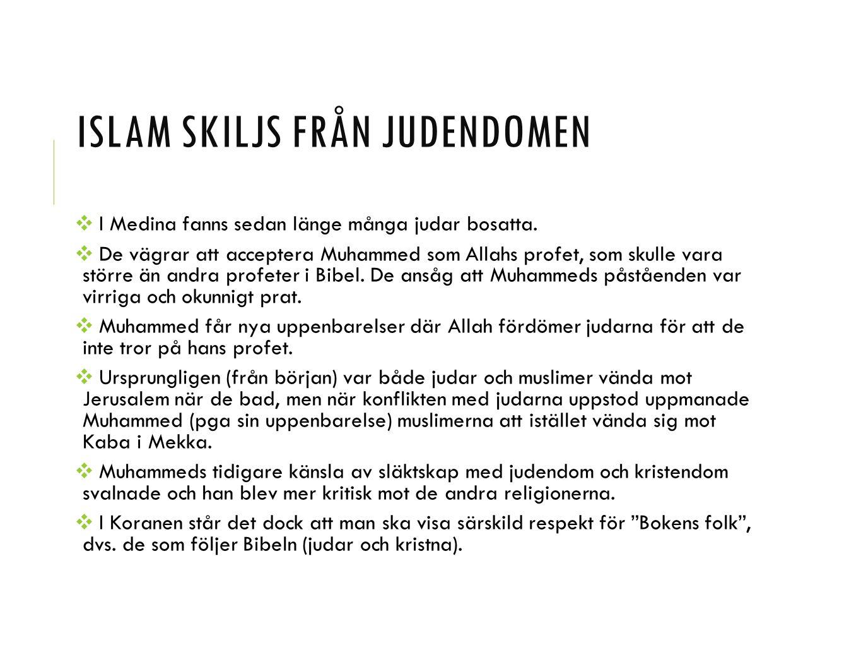 ISLAM SKILJS FRÅN JUDENDOMEN ❖ I Medina fanns sedan länge många judar bosatta. ❖ De vägrar att acceptera Muhammed som Allahs profet, som skulle vara s