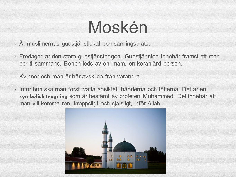 Moskén Är muslimernas gudstjänstlokal och samlingsplats. Fredagar är den stora gudstjänstdagen. Gudstjänsten innebär främst att man ber tillsammans. B