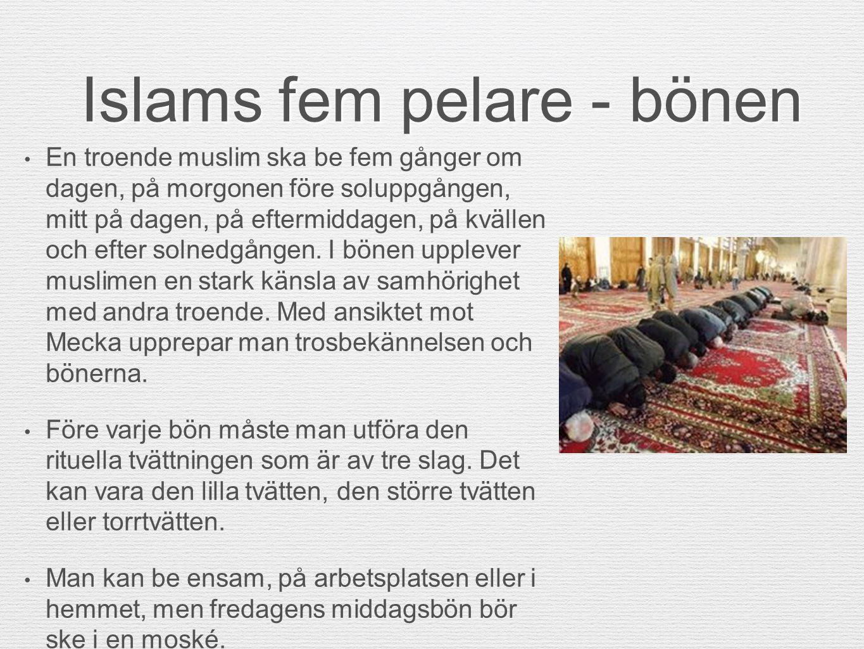 Islams fem pelare - bönen En troende muslim ska be fem gånger om dagen, på morgonen före soluppgången, mitt på dagen, på eftermiddagen, på kvällen och