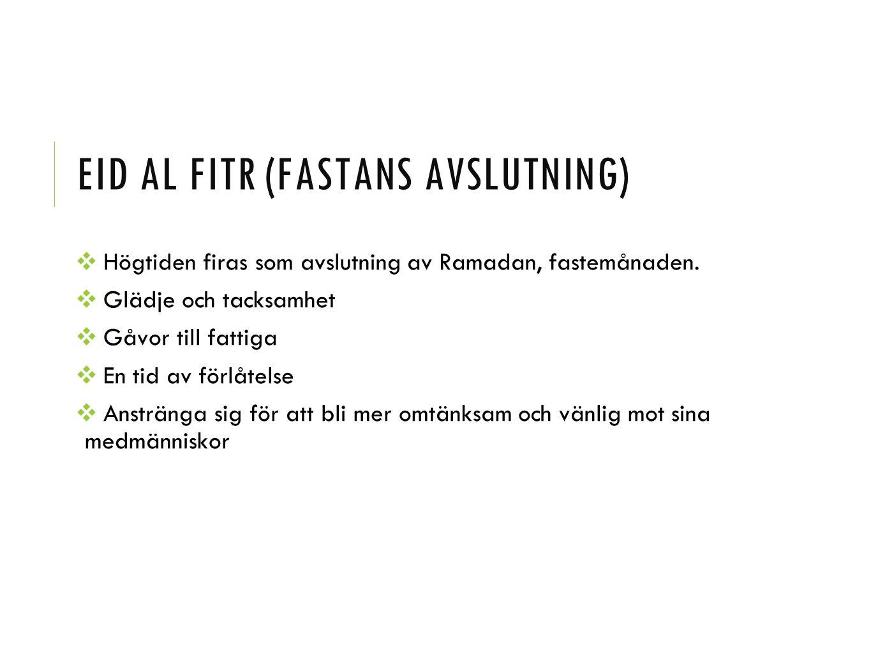 EID AL FITR (FASTANS AVSLUTNING) ❖ Högtiden firas som avslutning av Ramadan, fastemånaden. ❖ Glädje och tacksamhet ❖ Gåvor till fattiga ❖ En tid av fö
