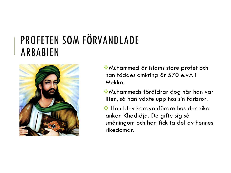 PROFETEN SOM FÖRVANDLADE ARBABIEN ❖ Muhammed är islams store profet och han föddes omkring år 570 e.v.t. i Mekka. ❖ Muhammeds föräldrar dog när han va