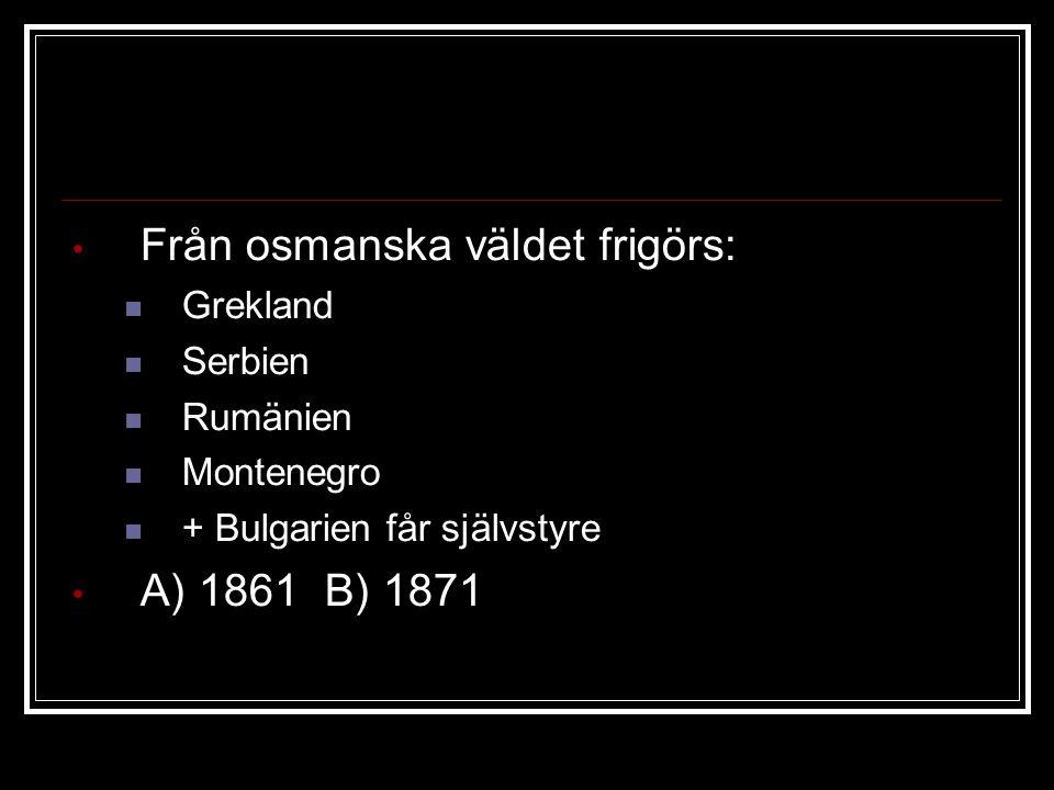 Från osmanska väldet frigörs: Grekland Serbien Rumänien Montenegro + Bulgarien får självstyre A) 1861 B) 1871