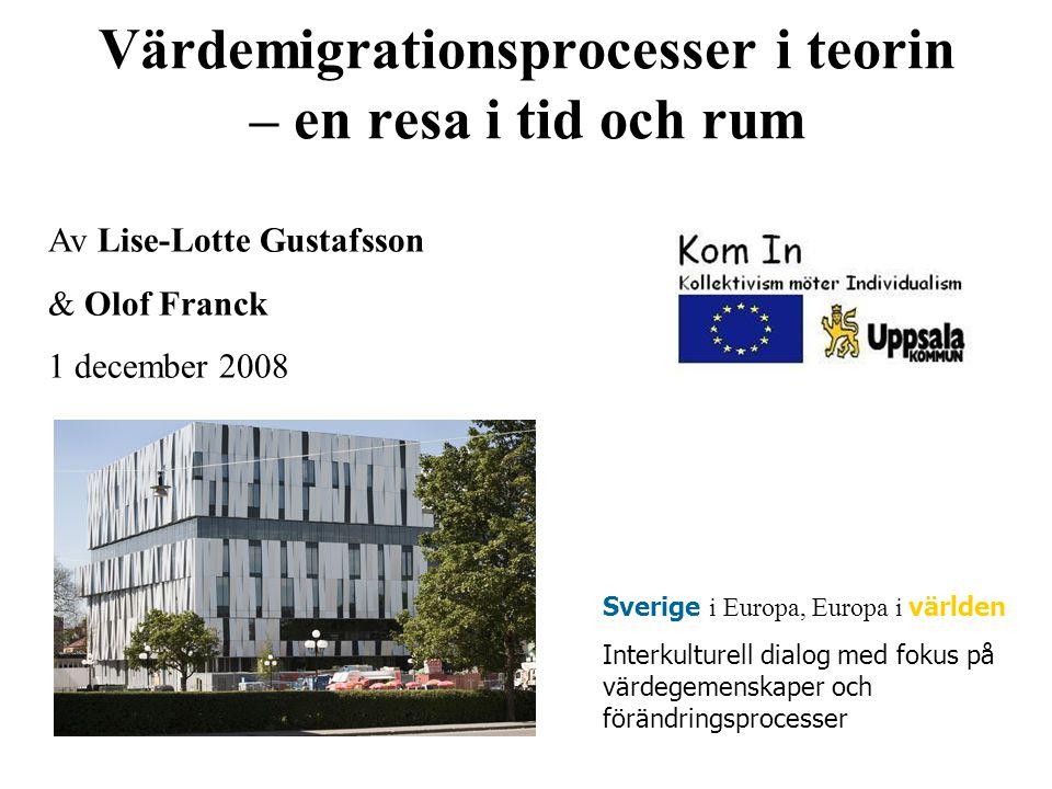 Värdemigrationsprocesser i teorin – en resa i tid och rum Av Lise-Lotte Gustafsson & Olof Franck 1 december 2008 Sverige i Europa, Europa i världen Interkulturell dialog med fokus på värdegemenskaper och förändringsprocesser