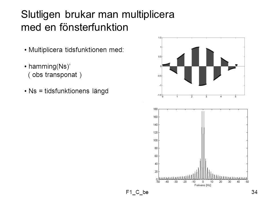 F1_C_be34 Slutligen brukar man multiplicera med en fönsterfunktion Multiplicera tidsfunktionen med: hamming(Ns)' ( obs transponat ) Ns = tidsfunktionens längd