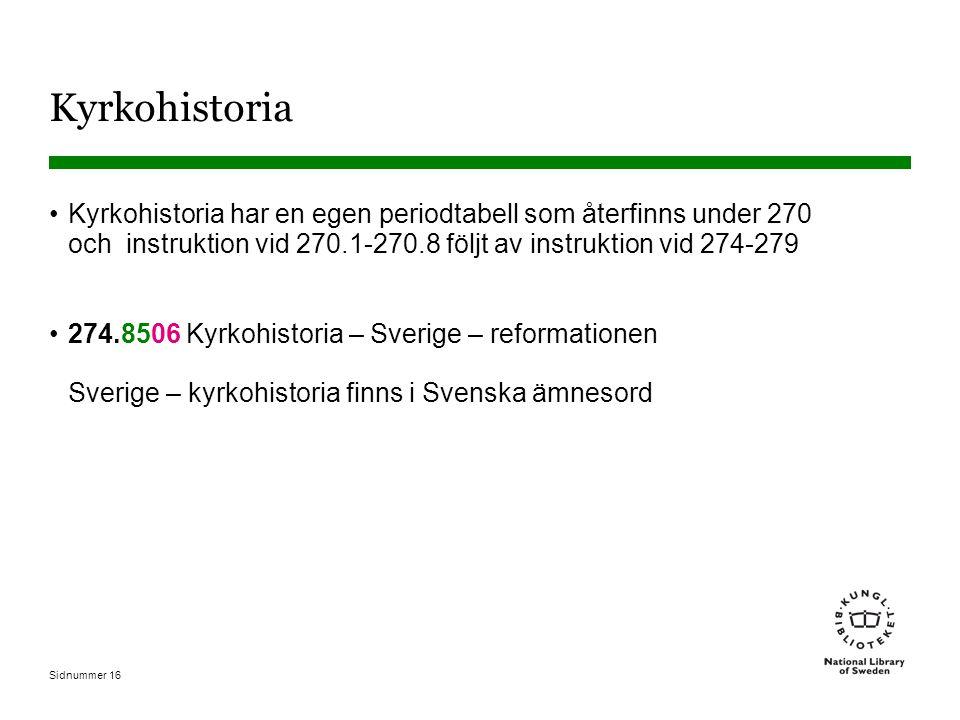Sidnummer 16 Kyrkohistoria Kyrkohistoria har en egen periodtabell som återfinns under 270 och instruktion vid 270.1-270.8 följt av instruktion vid 274-279 274.8506 Kyrkohistoria – Sverige – reformationen Sverige – kyrkohistoria finns i Svenska ämnesord