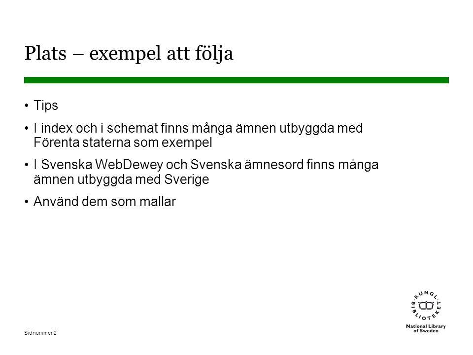 Sidnummer 3 Plats exemplet Sverige 948.5 Sverige under 900 i schemat Att lägga till land efter annat nummer (exemplet Sverige) 09485 Enligt T1 (09) och T2 (485) kan alltid göras, om det inte finns anvisning som säger något annat 009485 Två nollor istället för en.