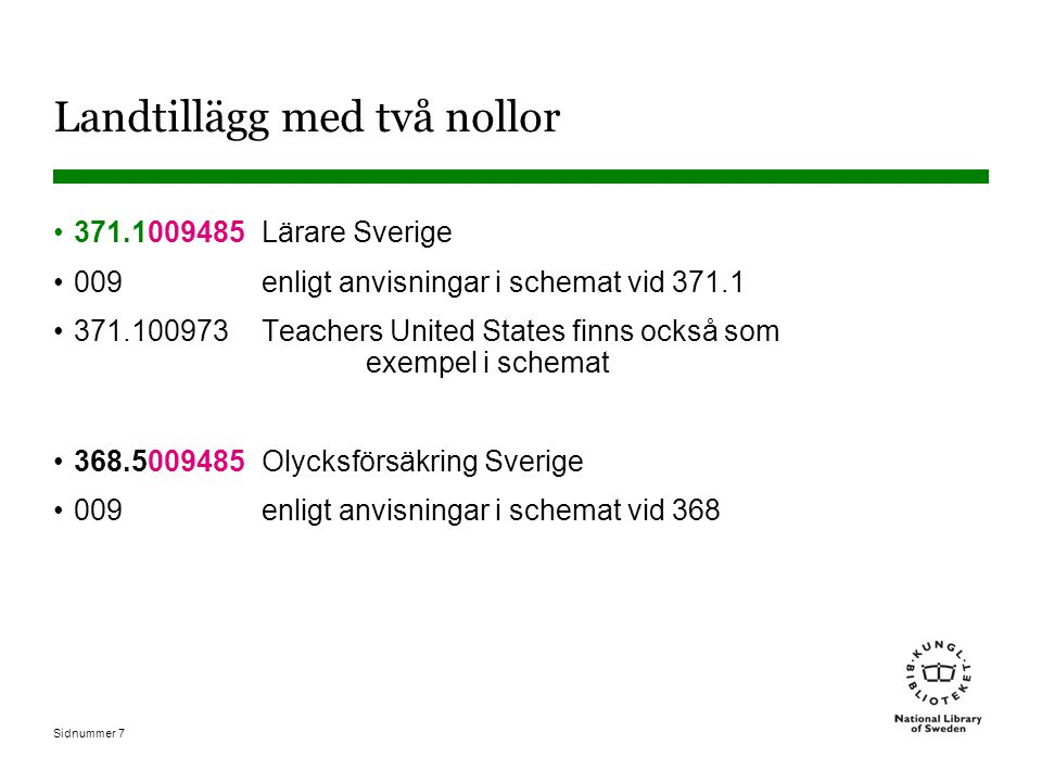 Sidnummer 8 Sverige 485 Exempel där 485 Sverige läggs direkt till ett annat nummer 284.1485 Lutherska kyrkor Sverige 284.14-284.19 Indelning efter världsdel, land, ort 383.49485 Postväsen Sverige Indelning efter land ingår i numret och man lägger därför bara till 485 för Sverige.