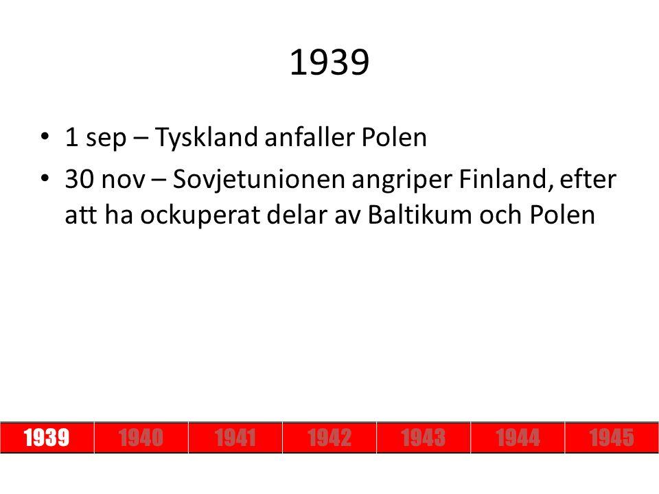 1939 1 sep – Tyskland anfaller Polen 30 nov – Sovjetunionen angriper Finland, efter att ha ockuperat delar av Baltikum och Polen 193919401941194219431