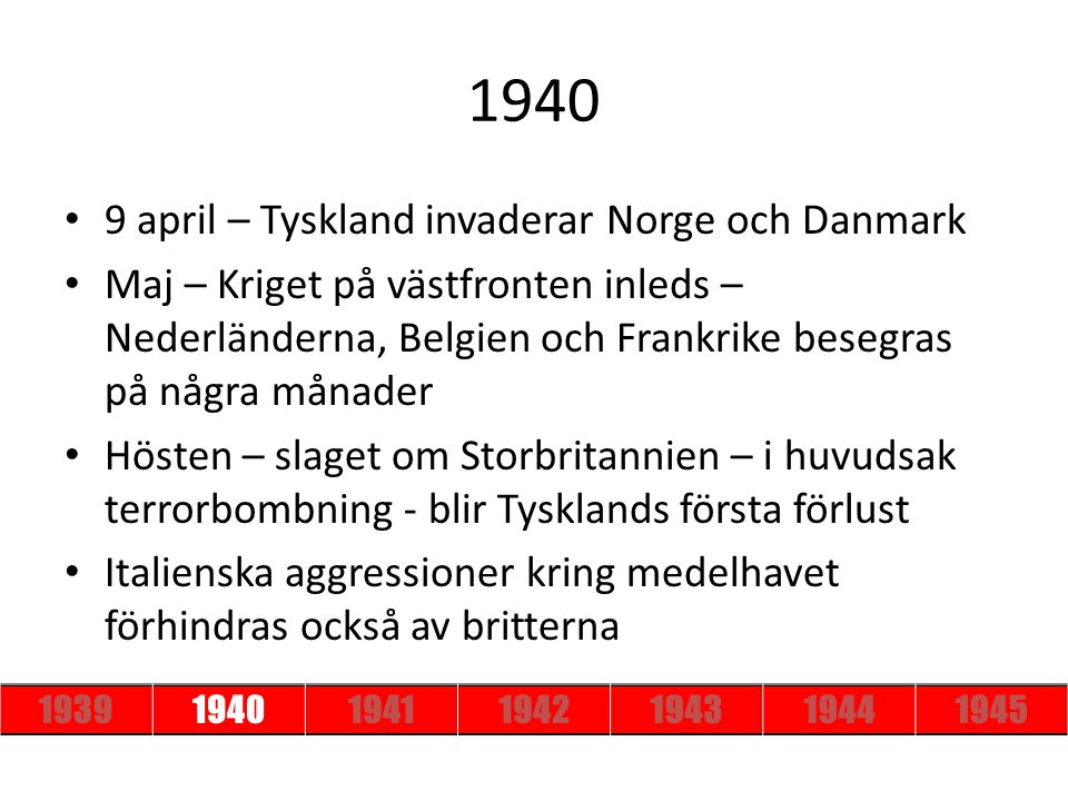 1940 9 april – Tyskland invaderar Norge och Danmark Maj – Kriget på västfronten inleds – Nederländerna, Belgien och Frankrike besegras på några månade