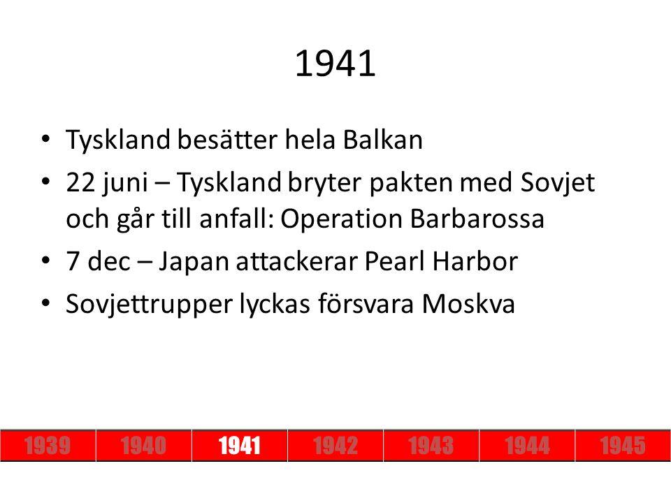 1941 Tyskland besätter hela Balkan 22 juni – Tyskland bryter pakten med Sovjet och går till anfall: Operation Barbarossa 7 dec – Japan attackerar Pear