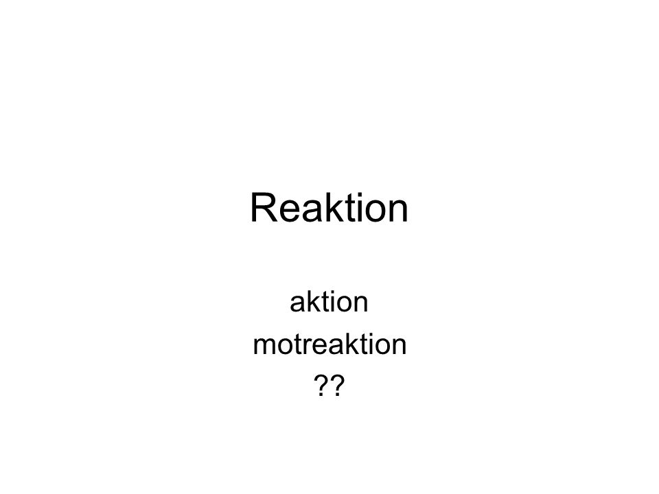 Reaktion aktion motreaktion ??