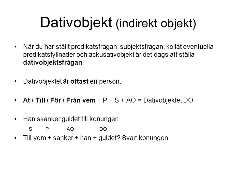 Dativobjekt (indirekt objekt) När du har ställt predikatsfrågan, subjektsfrågan, kollat eventuella predikatsfyllnader och ackusativobjekt är det dags