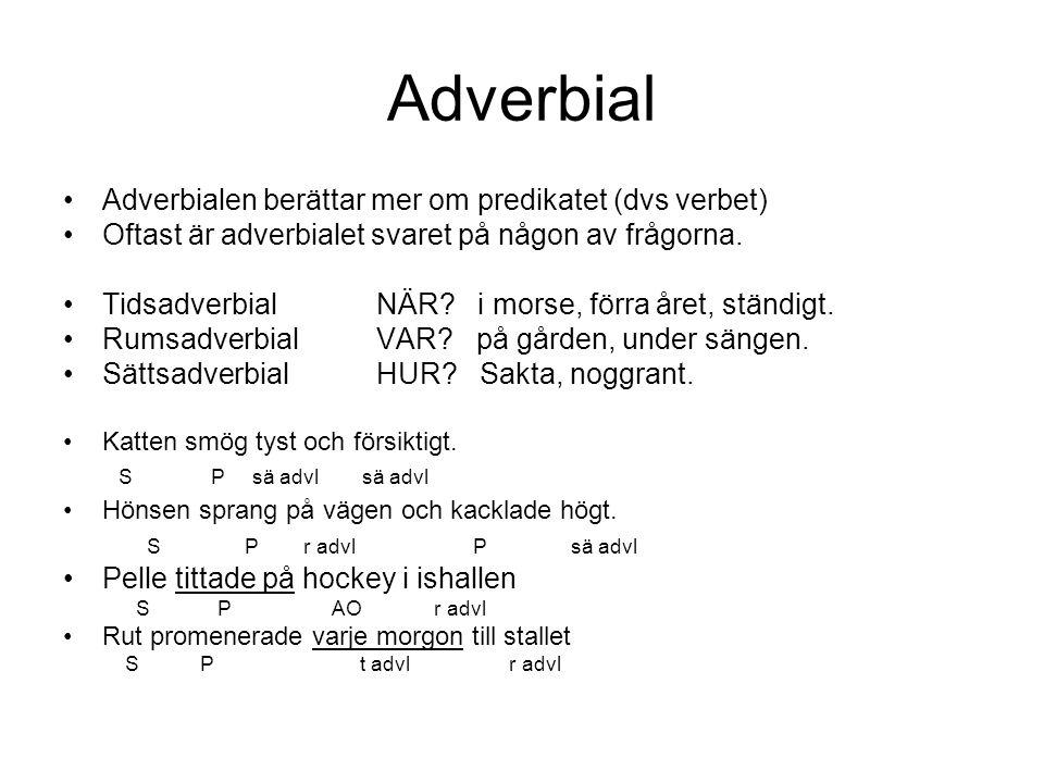 Adverbial Adverbialen berättar mer om predikatet (dvs verbet) Oftast är adverbialet svaret på någon av frågorna. Tidsadverbial NÄR? i morse, förra åre