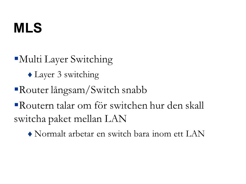 MLS  Multi Layer Switching  Layer 3 switching  Router långsam/Switch snabb  Routern talar om för switchen hur den skall switcha paket mellan LAN  Normalt arbetar en switch bara inom ett LAN
