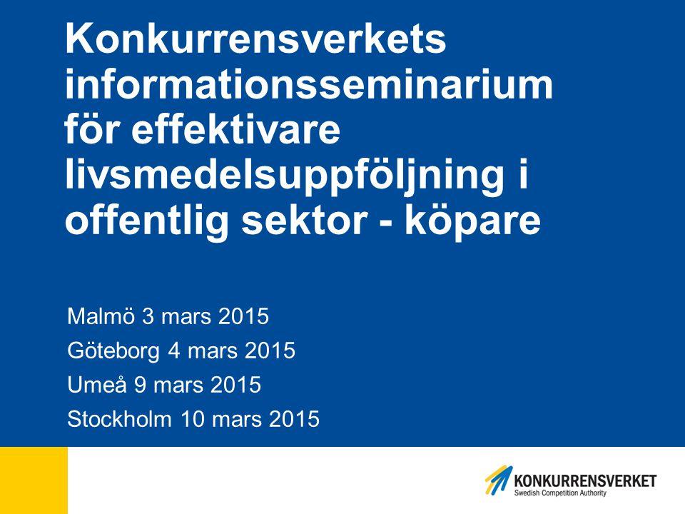 Konkurrensverkets informationsseminarium för effektivare livsmedelsuppföljning i offentlig sektor - köpare Malmö 3 mars 2015 Göteborg 4 mars 2015 Umeå 9 mars 2015 Stockholm 10 mars 2015