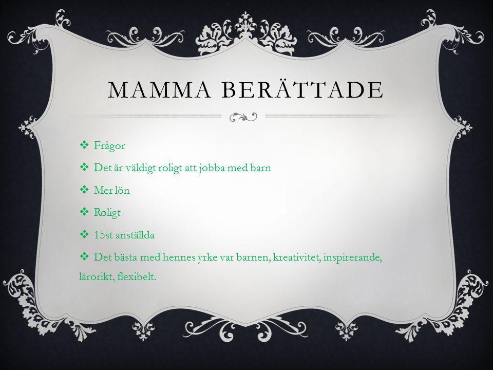 MAMMA BERÄTTADE  Frågor  Det är väldigt roligt att jobba med barn  Mer lön  Roligt  15st anställda  Det bästa med hennes yrke var barnen, kreativitet, inspirerande, lärorikt, flexibelt.