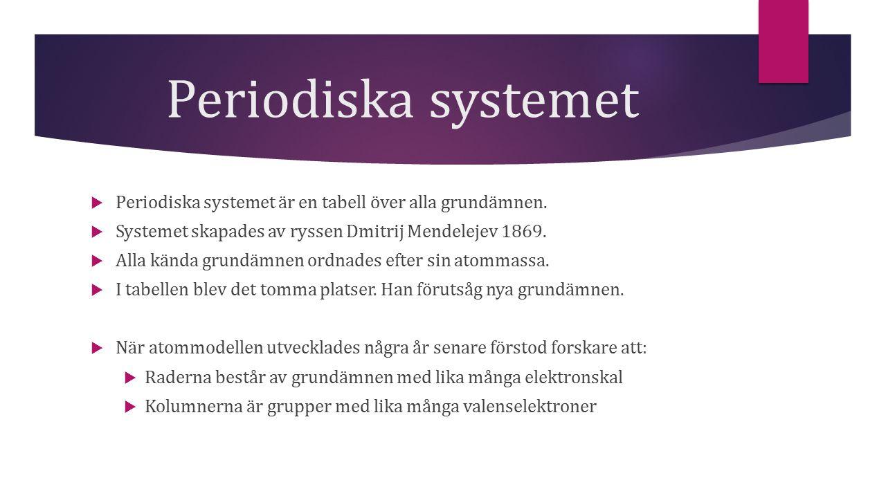 Periodiska systemet  Periodiska systemet är en tabell över alla grundämnen.  Systemet skapades av ryssen Dmitrij Mendelejev 1869.  Alla kända grund