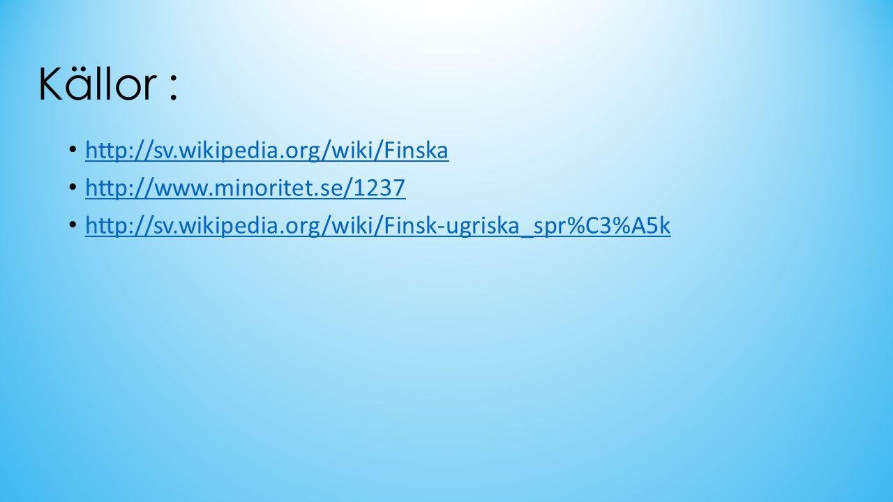 Källor : http://sv.wikipedia.org/wiki/Finska http://www.minoritet.se/1237 http://sv.wikipedia.org/wiki/Finsk-ugriska_spr%C3%A5k