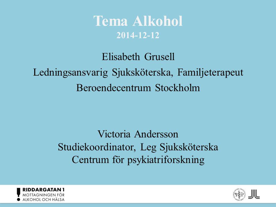 Tema Alkohol 2014-12-12 Elisabeth Grusell Ledningsansvarig Sjuksköterska, Familjeterapeut Beroendecentrum Stockholm Victoria Andersson Studiekoordinat